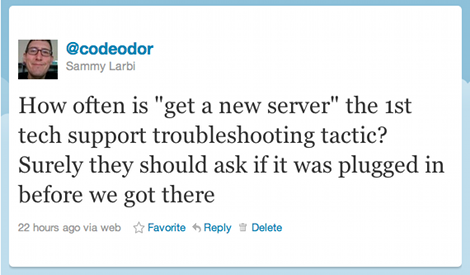 How often is 'get a new server' the 1st tech support troubleshooting tactic? Surely they should ask if it was plugged in before we got there